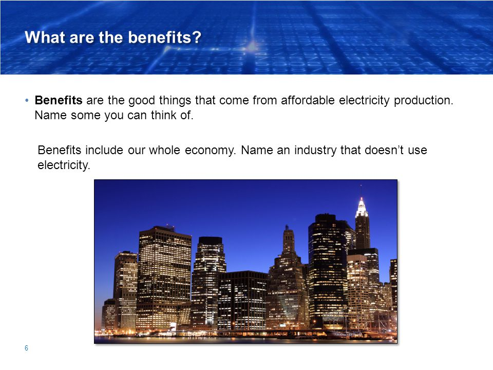 What are the benefits? Benefits are the good things that come from affordable electricity production. Name some you can think of. 6 Benefits include o
