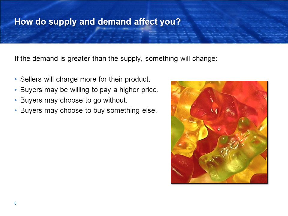 How do supply and demand affect you? If the demand is greater than the supply, something will change: Sellers will charge more for their product. Buye