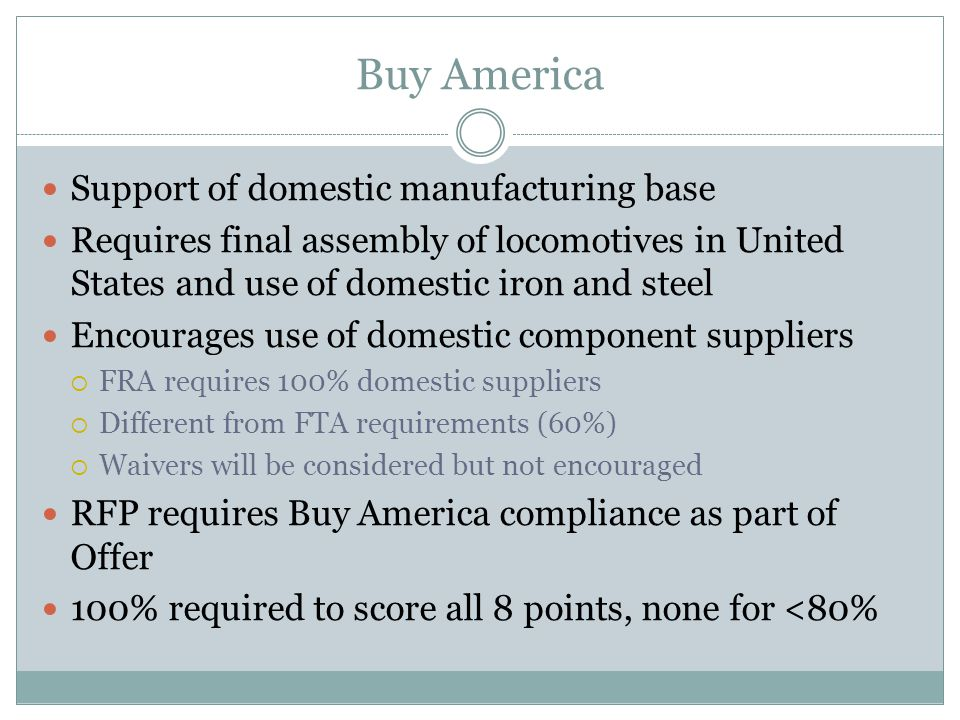 Buy America Support of domestic manufacturing base Requires final assembly of locomotives in United States and use of domestic iron and steel Encourages use of domestic component suppliers FRA requires 100% domestic suppliers Different from FTA requirements (60%) Waivers will be considered but not encouraged RFP requires Buy America compliance as part of Offer 100% required to score all 8 points, none for <80%
