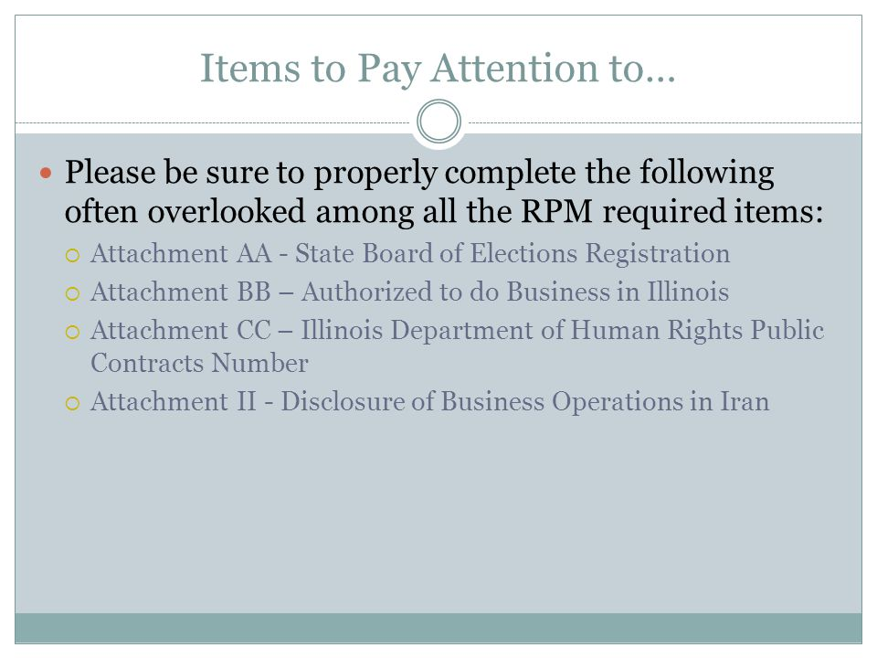 Items to Pay Attention to… Please be sure to properly complete the following often overlooked among all the RPM required items: Attachment AA - State Board of Elections Registration Attachment BB – Authorized to do Business in Illinois Attachment CC – Illinois Department of Human Rights Public Contracts Number Attachment II - Disclosure of Business Operations in Iran