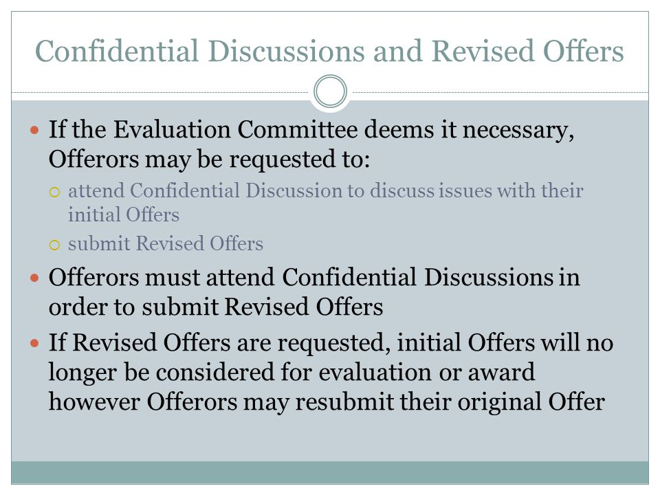 Confidential Discussions and Revised Offers If the Evaluation Committee deems it necessary, Offerors may be requested to: attend Confidential Discussion to discuss issues with their initial Offers submit Revised Offers Offerors must attend Confidential Discussions in order to submit Revised Offers If Revised Offers are requested, initial Offers will no longer be considered for evaluation or award however Offerors may resubmit their original Offer