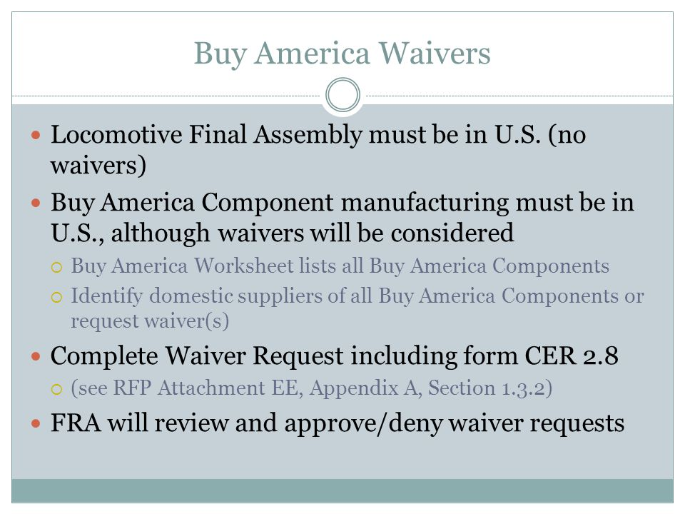 Buy America Waivers Locomotive Final Assembly must be in U.S. (no waivers) Buy America Component manufacturing must be in U.S., although waivers will