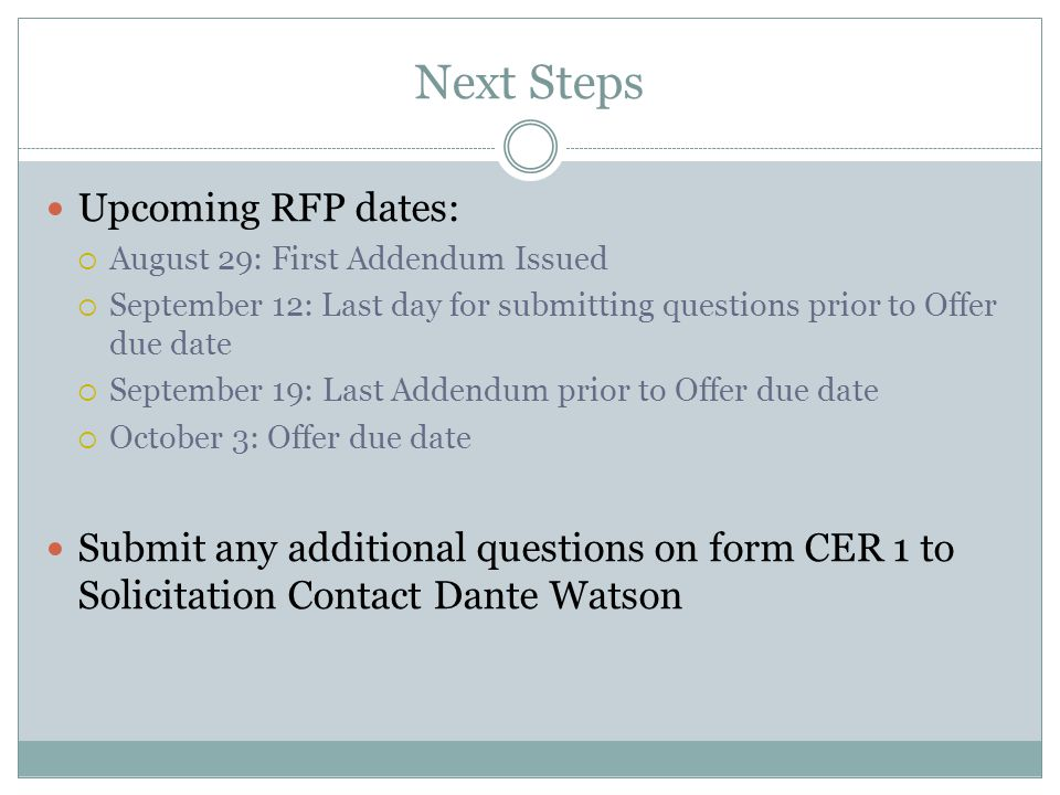 Next Steps Upcoming RFP dates: August 29: First Addendum Issued September 12: Last day for submitting questions prior to Offer due date September 19: Last Addendum prior to Offer due date October 3: Offer due date Submit any additional questions on form CER 1 to Solicitation Contact Dante Watson