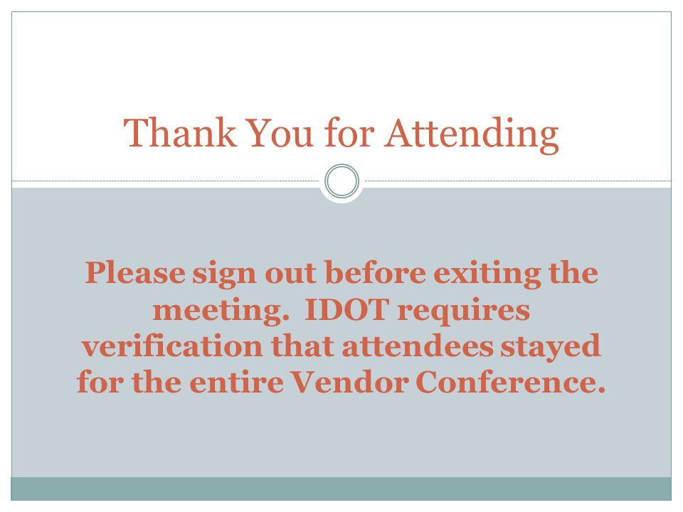 Thank You for Attending Please sign out before exiting the meeting. IDOT requires verification that attendees stayed for the entire Vendor Conference.