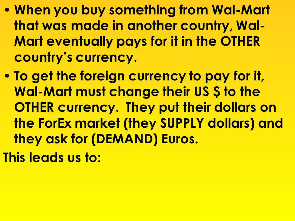 When you buy something from Wal-Mart that was made in another country, Wal- Mart eventually pays for it in the OTHER countrys currency. To get the for