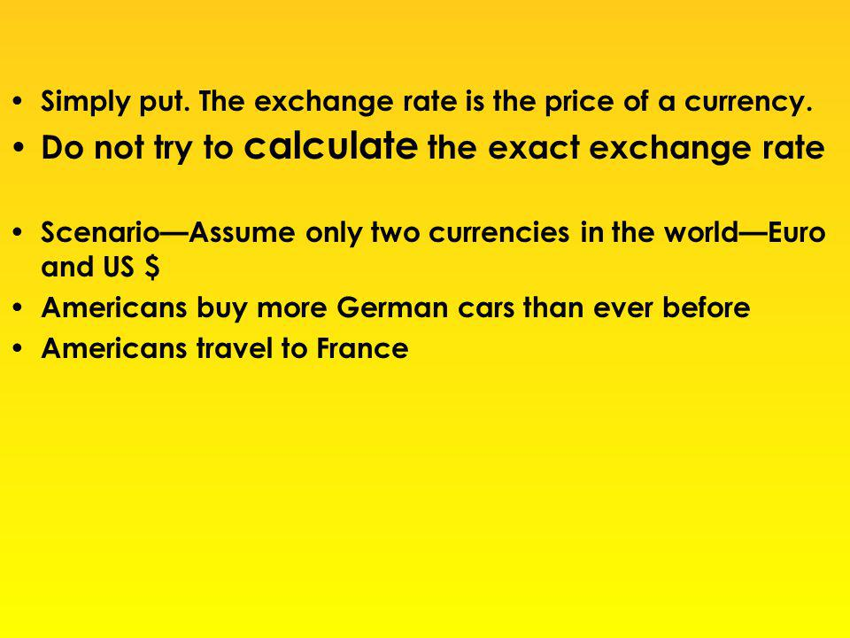 Simply put. The exchange rate is the price of a currency. Do not try to calculate the exact exchange rate ScenarioAssume only two currencies in the wo