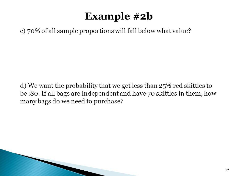 Example #2b c) 70% of all sample proportions will fall below what value? d) We want the probability that we get less than 25% red skittles to be.80. I