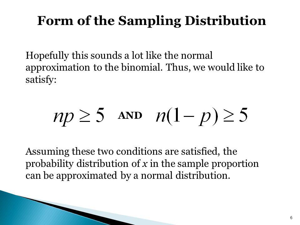 Form of the Sampling Distribution This is like the Normal approximation to the Binomial, but there are two differences: 1.We do not necessarily have to sample from a binomial distribution.