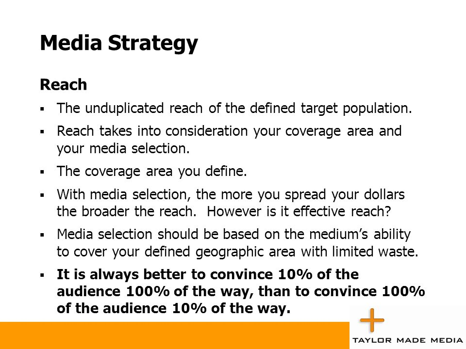 Media Strategy Reach The unduplicated reach of the defined target population. Reach takes into consideration your coverage area and your media selecti