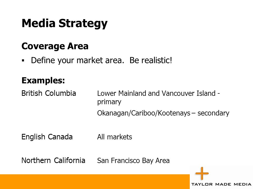Media Strategy Coverage Area Define your market area. Be realistic! Examples: British Columbia Lower Mainland and Vancouver Island - primary Okanagan/