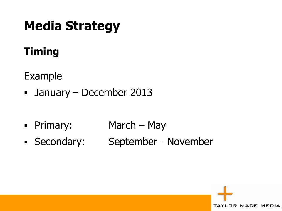 Media Strategy Timing Example January – December 2013 Primary:March – May Secondary:September - November