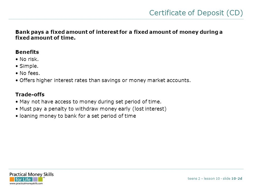 Certificate of Deposit (CD) Bank pays a fixed amount of interest for a fixed amount of money during a fixed amount of time. Benefits No risk. Simple.