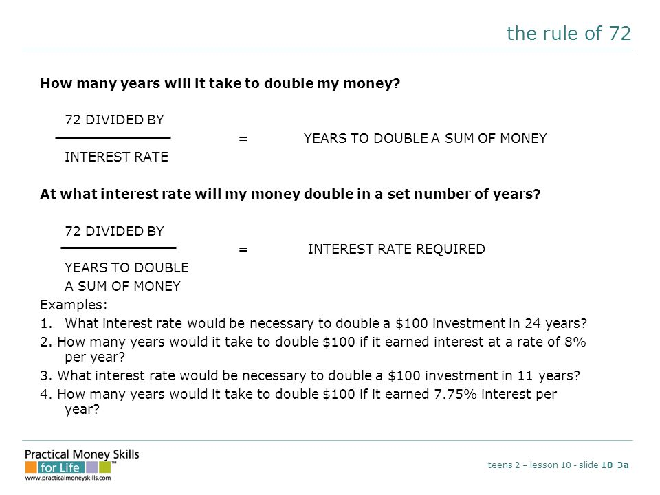 the rule of 72 teens 2 – lesson 10 - slide 10-3a How many years will it take to double my money? 72 DIVIDED BY = YEARS TO DOUBLE A SUM OF MONEY INTERE