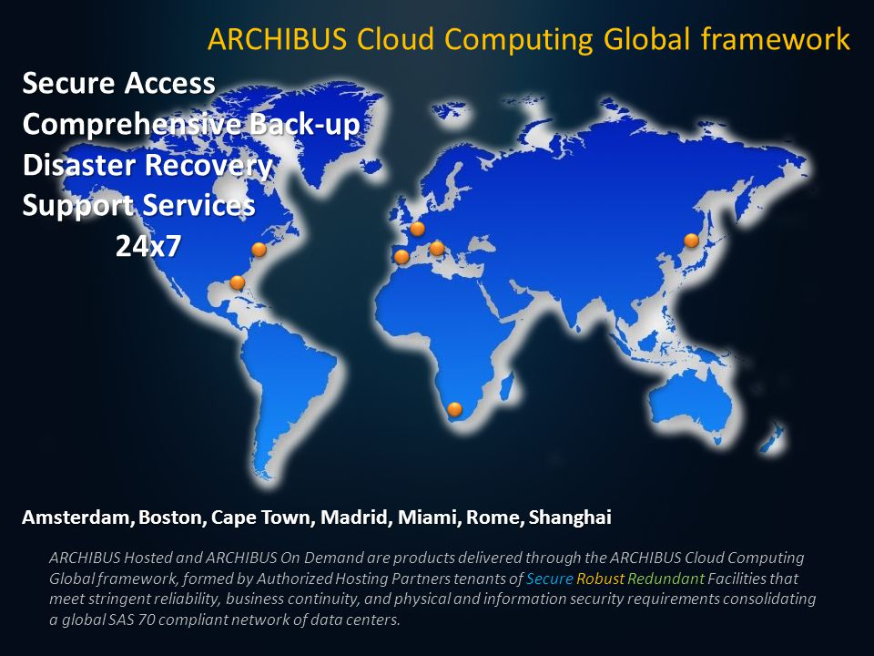 Secure Access Comprehensive Back-up Disaster Recovery Support Services 24x7 24x7 ARCHIBUS Cloud Computing Global framework Amsterdam, Boston, Cape Town, Madrid, Miami, Rome, Shanghai ARCHIBUS Hosted and ARCHIBUS On Demand are products delivered through the ARCHIBUS Cloud Computing Global framework, formed by Authorized Hosting Partners tenants of Secure Robust Redundant Facilities that meet stringent reliability, business continuity, and physical and information security requirements consolidating a global SAS 70 compliant network of data centers.