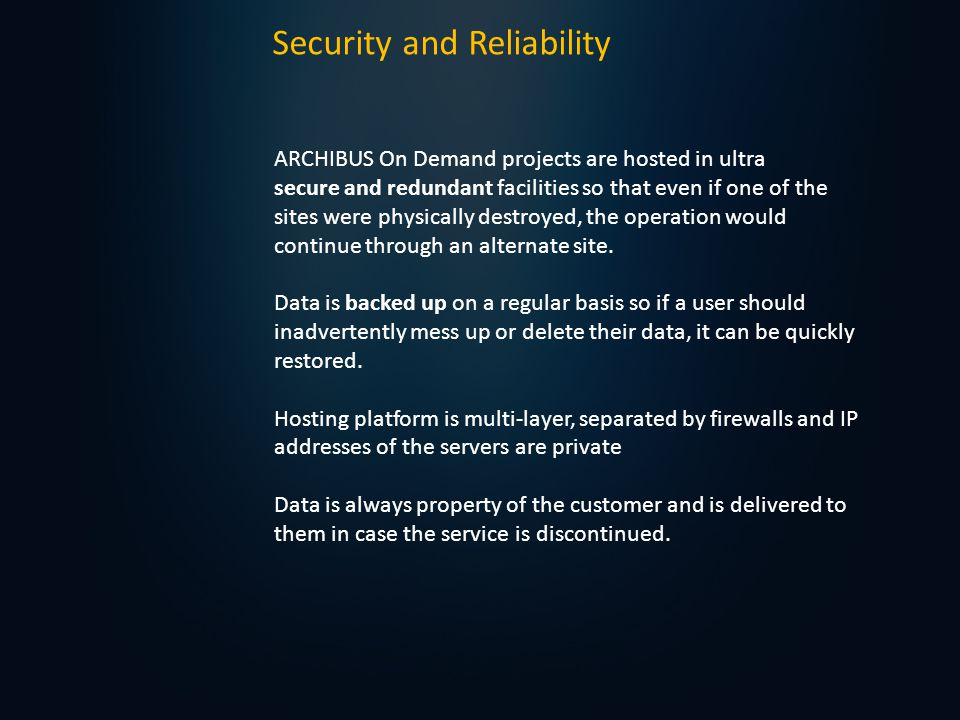 Security and Reliability ARCHIBUS On Demand projects are hosted in ultra secure and redundant facilities so that even if one of the sites were physically destroyed, the operation would continue through an alternate site.