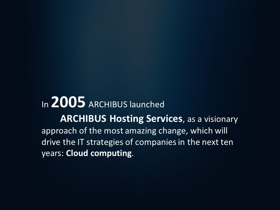 In 2005 ARCHIBUS launched ARCHIBUS Hosting Services, as a visionary approach of the most amazing change, which will drive the IT strategies of companies in the next ten years: Cloud computing.