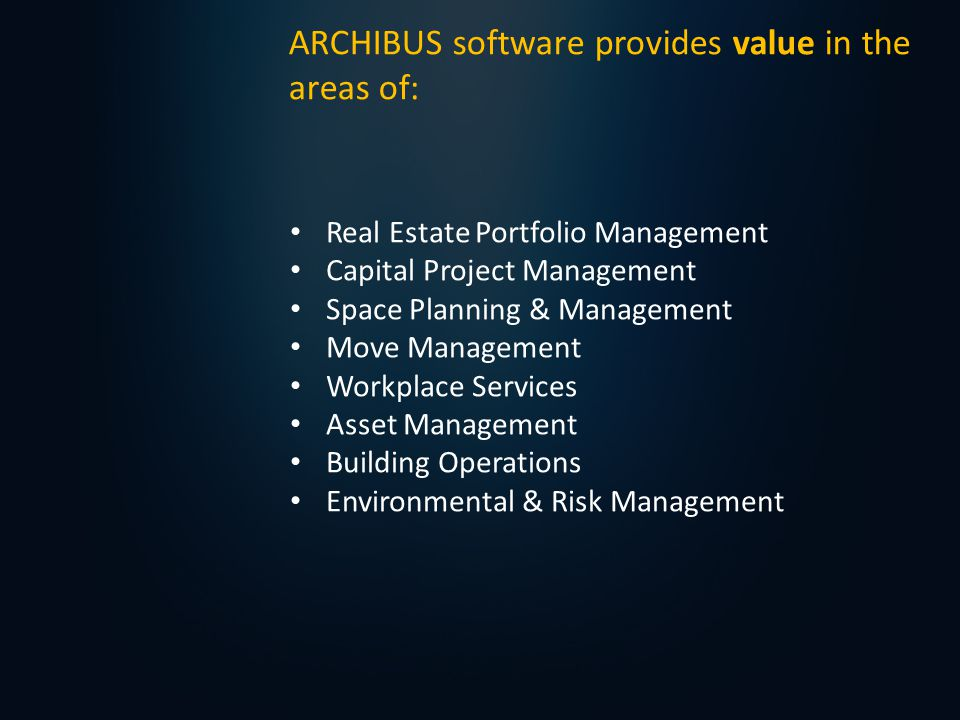 Real Estate Portfolio Management Capital Project Management Space Planning & Management Move Management Workplace Services Asset Management Building Operations Environmental & Risk Management ARCHIBUS software provides value in the areas of: