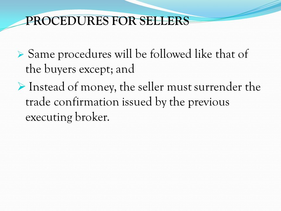 PROCEDURES FOR SELLERS Same procedures will be followed like that of the buyers except; and Instead of money, the seller must surrender the trade conf