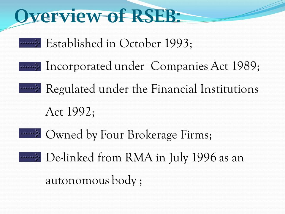 Overview of RSEB: Established in October 1993; Incorporated under Companies Act 1989; Regulated under the Financial Institutions Act 1992; Owned by Four Brokerage Firms; De-linked from RMA in July 1996 as an autonomous body ;