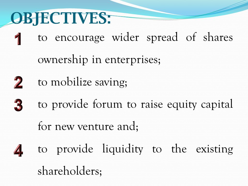 OBJECTIVES: to encourage wider spread of shares ownership in enterprises; to mobilize saving; to provide forum to raise equity capital for new venture and; to provide liquidity to the existing shareholders;