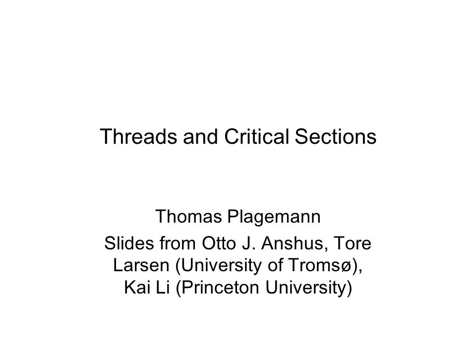 Threads and Critical Sections Thomas Plagemann Slides from Otto J.