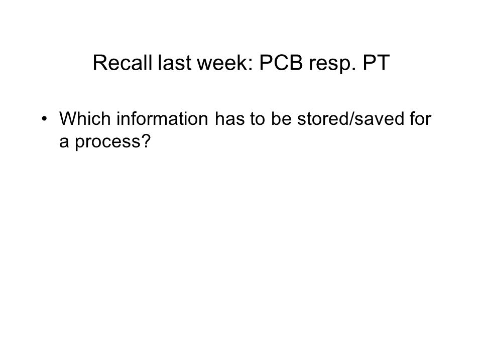Recall last week: PCB resp. PT Which information has to be stored/saved for a process?