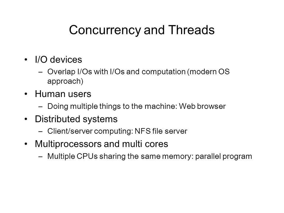 Concurrency and Threads I/O devices –Overlap I/Os with I/Os and computation (modern OS approach) Human users –Doing multiple things to the machine: We