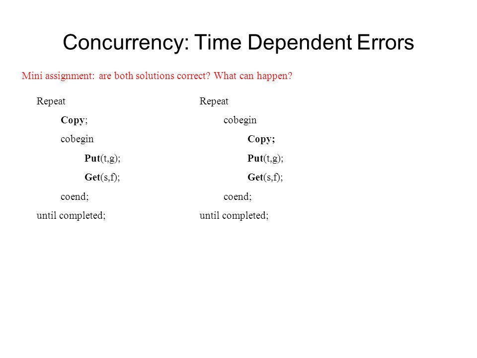 Concurrency: Time Dependent Errors Repeat cobegin Copy; Put(t,g); Get(s,f); coend; until completed; Repeat Copy; cobegin Put(t,g); Get(s,f); coend; un