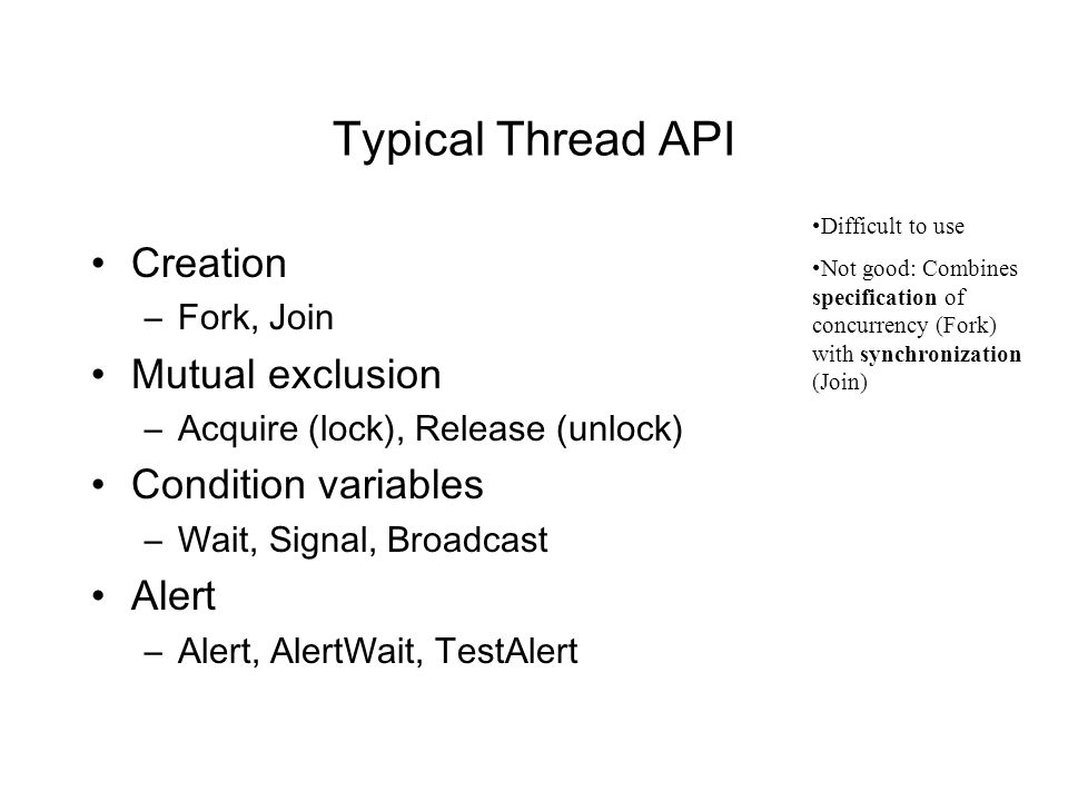 Typical Thread API Creation –Fork, Join Mutual exclusion –Acquire (lock), Release (unlock) Condition variables –Wait, Signal, Broadcast Alert –Alert, AlertWait, TestAlert Difficult to use Not good: Combines specification of concurrency (Fork) with synchronization (Join)