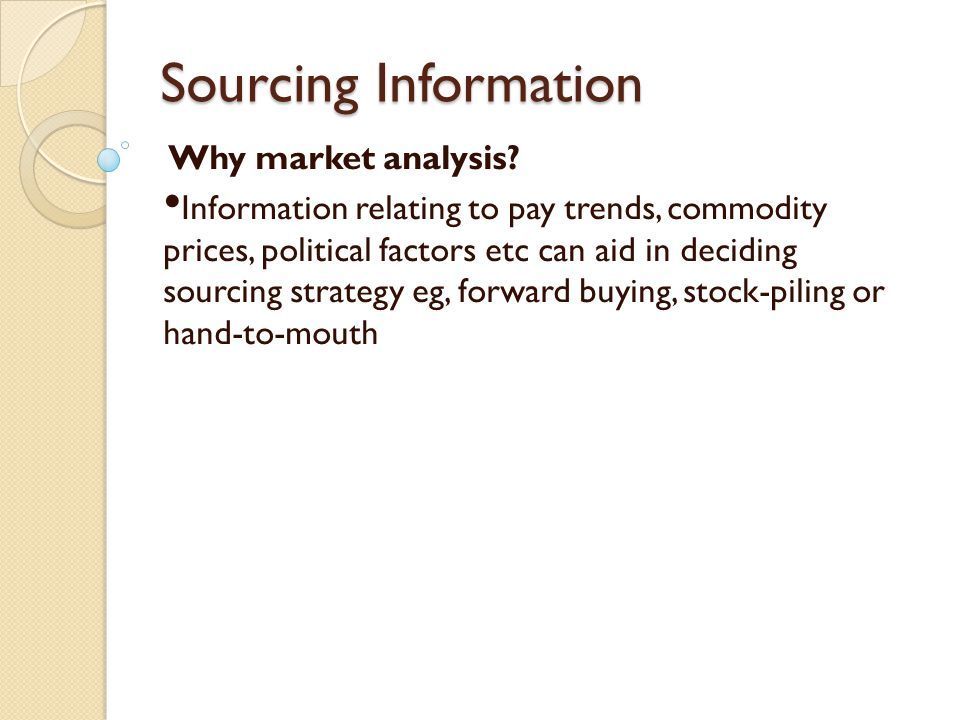 Sourcing Information Why market analysis? Information relating to pay trends, commodity prices, political factors etc can aid in deciding sourcing str
