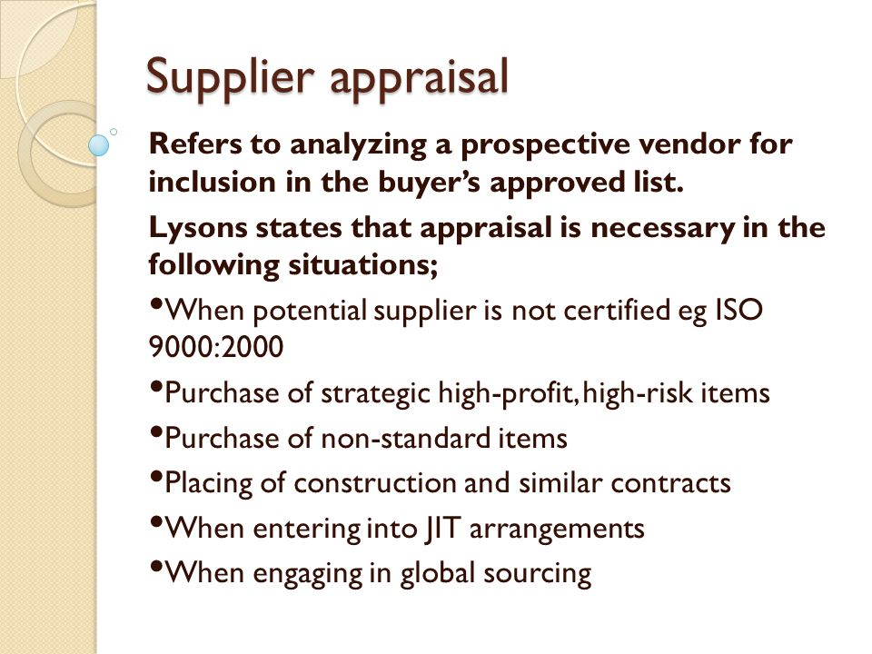 Supplier appraisal Refers to analyzing a prospective vendor for inclusion in the buyers approved list. Lysons states that appraisal is necessary in th