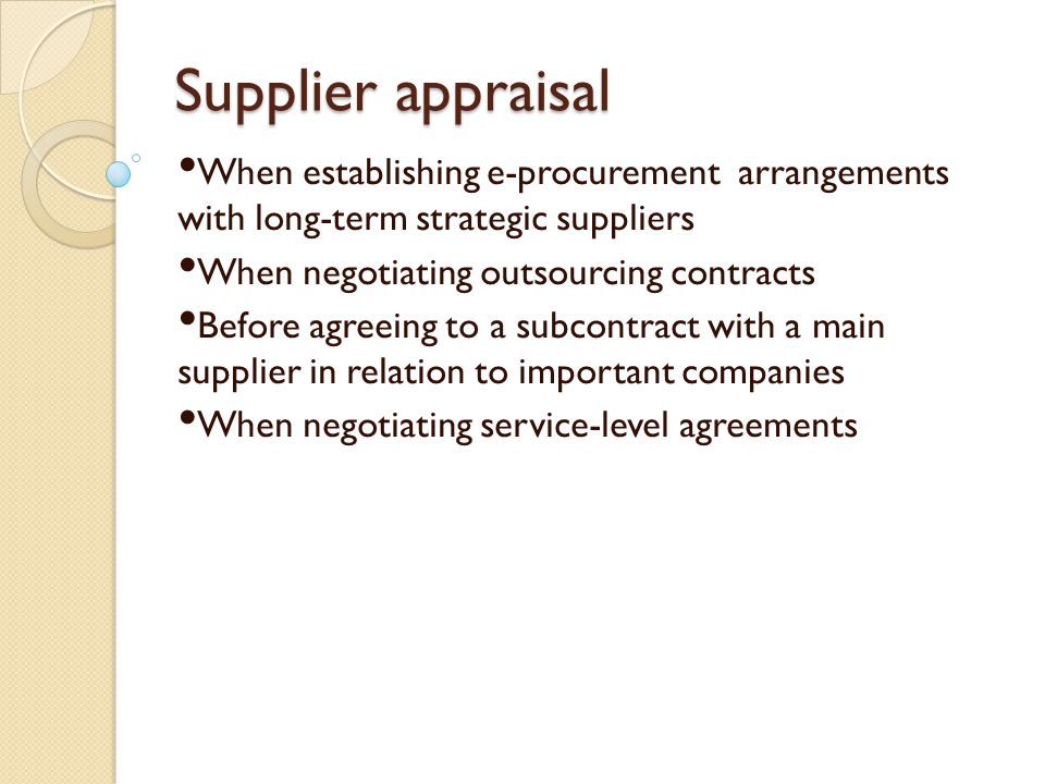 Supplier appraisal When establishing e-procurement arrangements with long-term strategic suppliers When negotiating outsourcing contracts Before agree