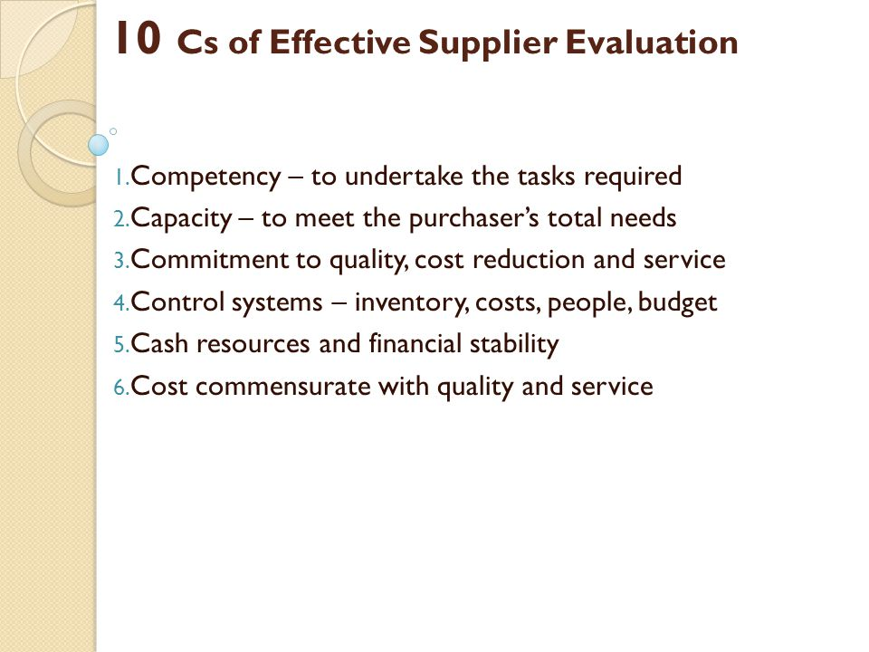 10 Cs of Effective Supplier Evaluation 1. Competency – to undertake the tasks required 2. Capacity – to meet the purchasers total needs 3. Commitment