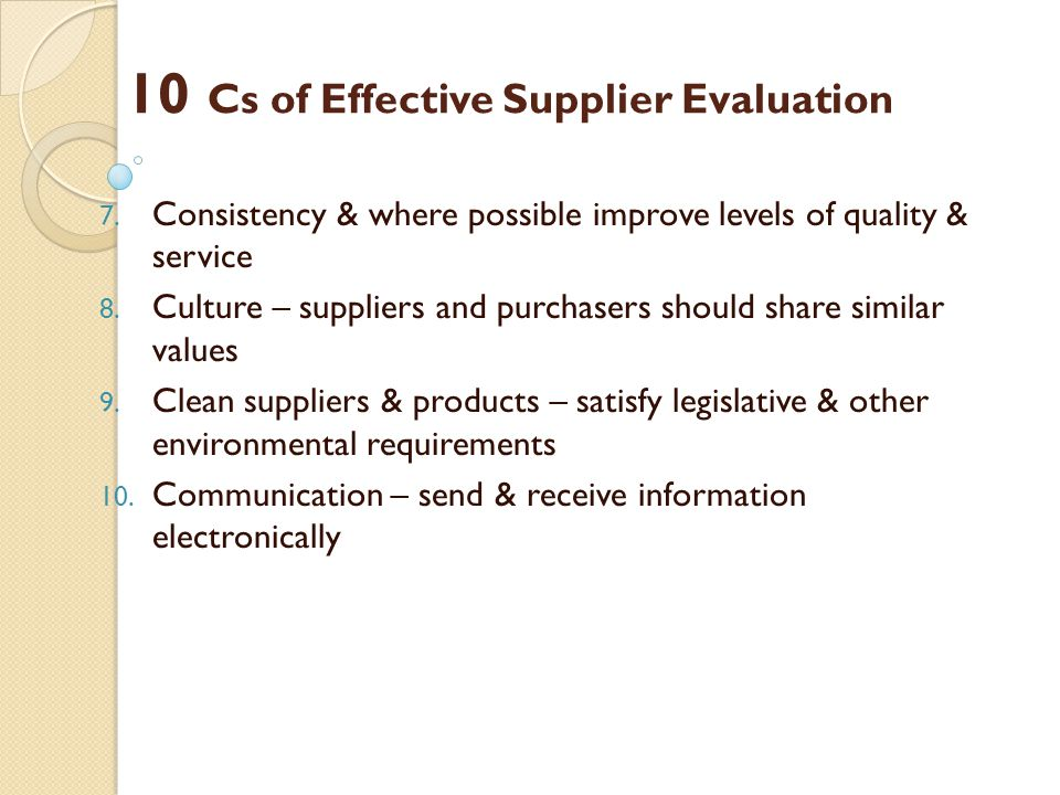 10 Cs of Effective Supplier Evaluation 7. Consistency & where possible improve levels of quality & service 8. Culture – suppliers and purchasers shoul