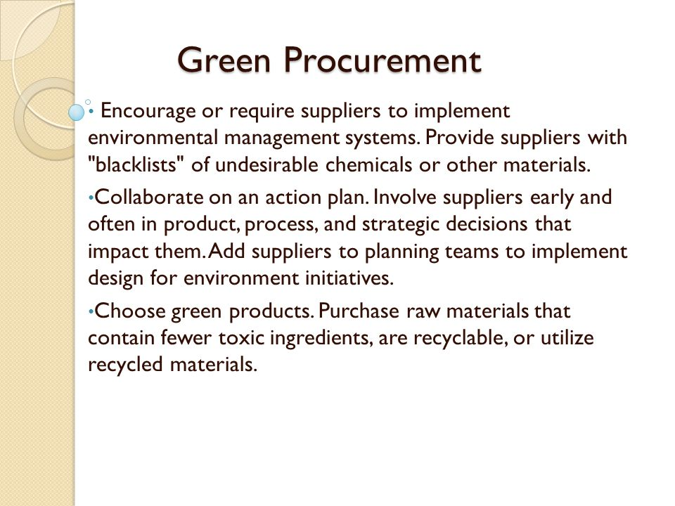 Green Procurement Encourage or require suppliers to implement environmental management systems. Provide suppliers with