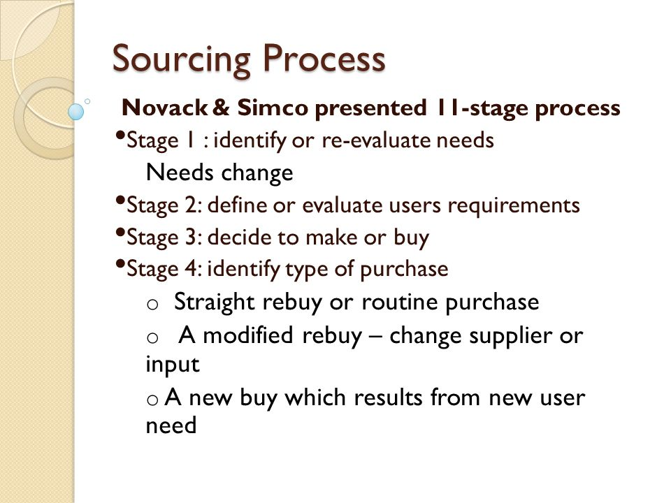 Sourcing Process Novack & Simco presented 11-stage process Stage 1 : identify or re-evaluate needs Needs change Stage 2: define or evaluate users requ