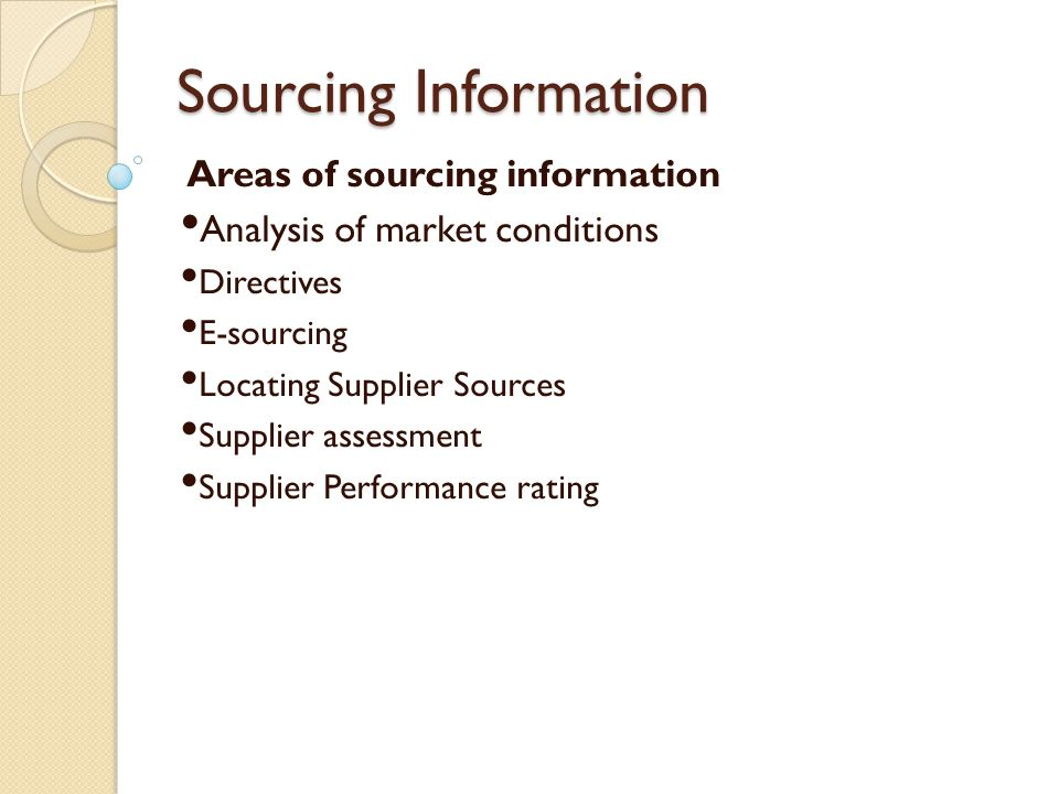 Sourcing Information Areas of sourcing information Analysis of market conditions Directives E-sourcing Locating Supplier Sources Supplier assessment S