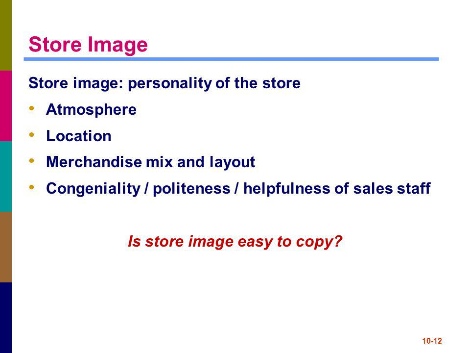 10-12 Store Image Store image: personality of the store Atmosphere Location Merchandise mix and layout Congeniality / politeness / helpfulness of sale
