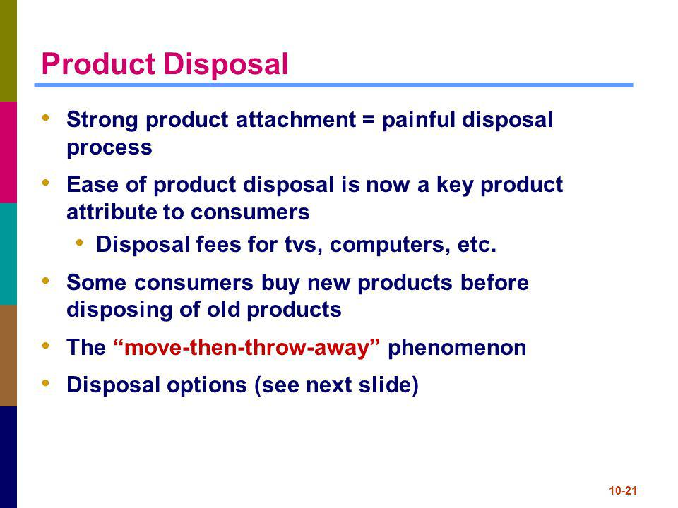 10-21 Product Disposal Strong product attachment = painful disposal process Ease of product disposal is now a key product attribute to consumers Dispo