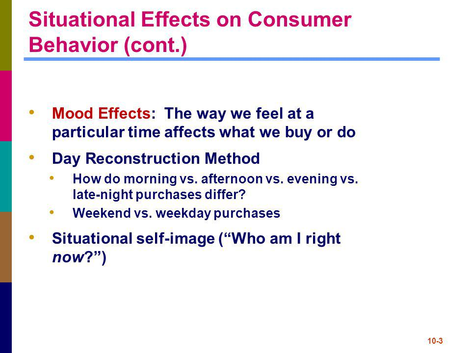 10-3 Situational Effects on Consumer Behavior (cont.) Mood Effects: The way we feel at a particular time affects what we buy or do Day Reconstruction
