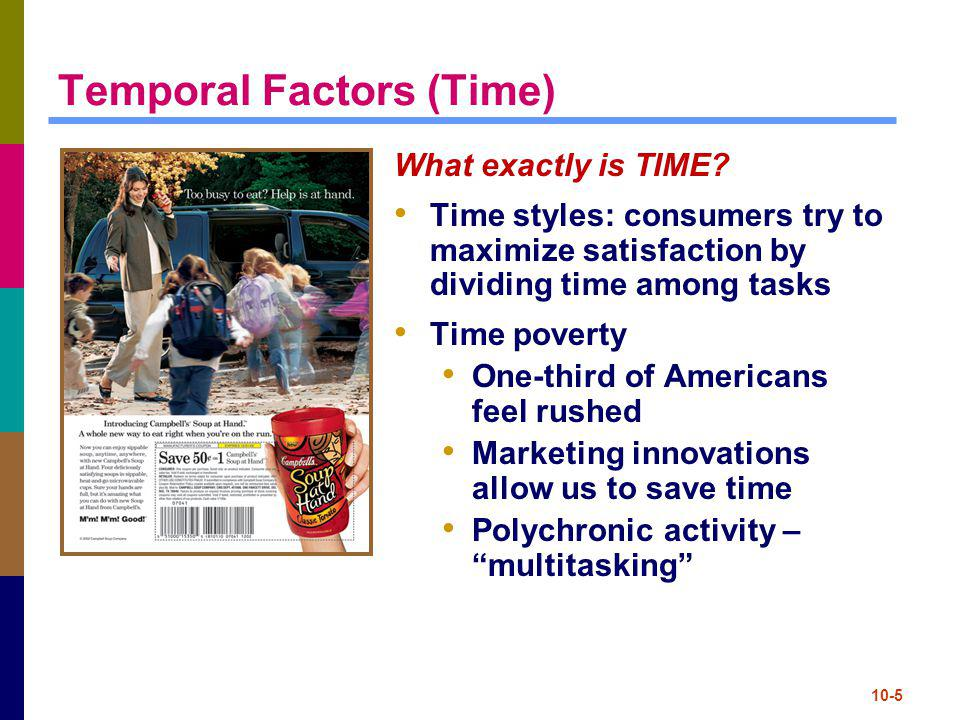 10-6 Temporal Factors (cont.) Psychological time: consumers perception of time Often much different than reality Time categories relevant to marketers Good times for ads / sales messages: occasion/leisure times, time to kill, distraction needs Bad times for ads / sales messages : flow, engrossment and deadline times Time perspective metaphors Time is a pressure cooker Time is a map Time is a mirror Time is a river Time is a feast