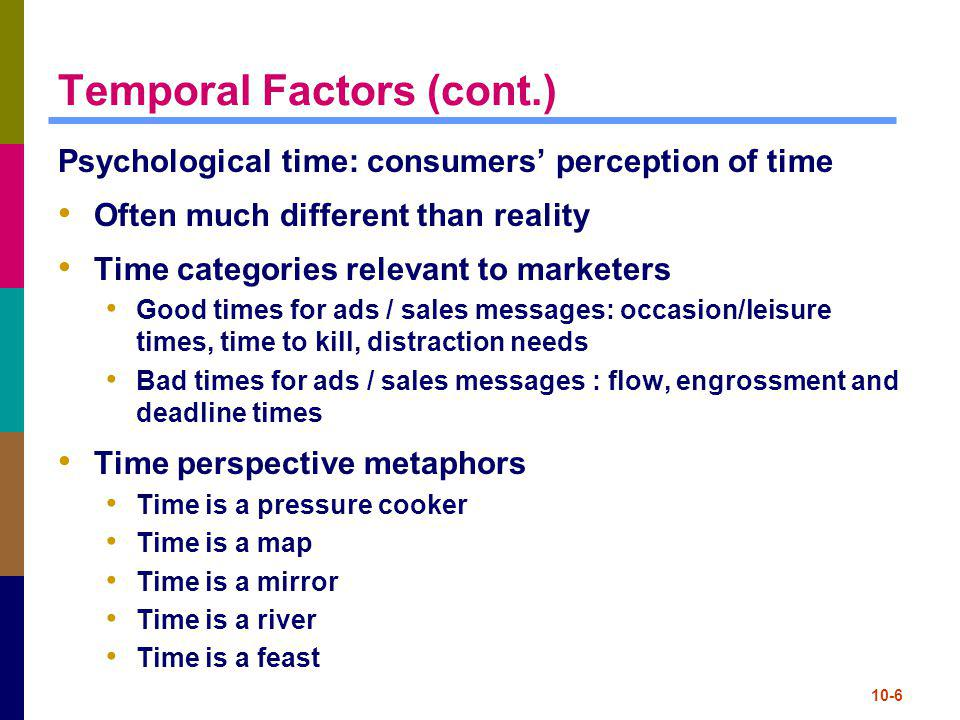 10-7 Temporal Factors (cont.) Time styles / attitudes come from culture Linear separable time – theres a time and place for everything, follow the clock (Americans) Procedural time – when the time is right, ignore the clock (French) Circular/cyclic time – present-oriented, actions governed by the seasons (Hispanics), little sense of future Queuing theory: mathematical study of waiting lines Waiting for product = perception of good quality Too much waiting = negative feelings Marketers use tricks / distractions to minimize psychological waiting time