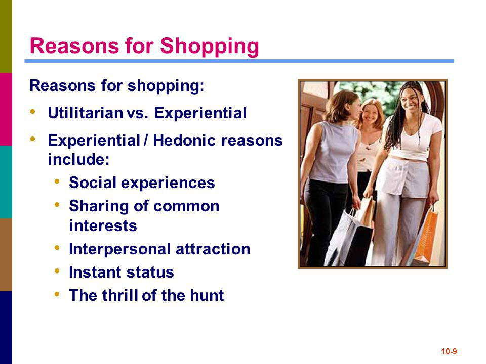 10-9 Reasons for Shopping Reasons for shopping: Utilitarian vs. Experiential Experiential / Hedonic reasons include: Social experiences Sharing of com