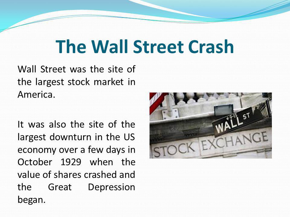 The Wall Street Crash Wall Street was the site of the largest stock market in America.