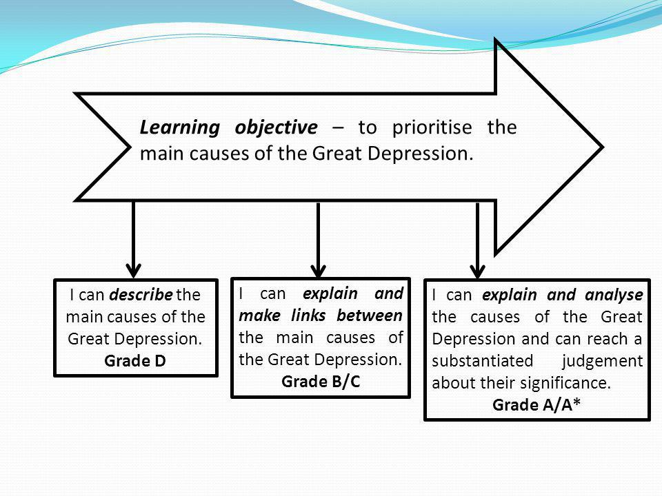 Learning objective – to prioritise the main causes of the Great Depression. I can describe the main causes of the Great Depression. Grade D I can expl