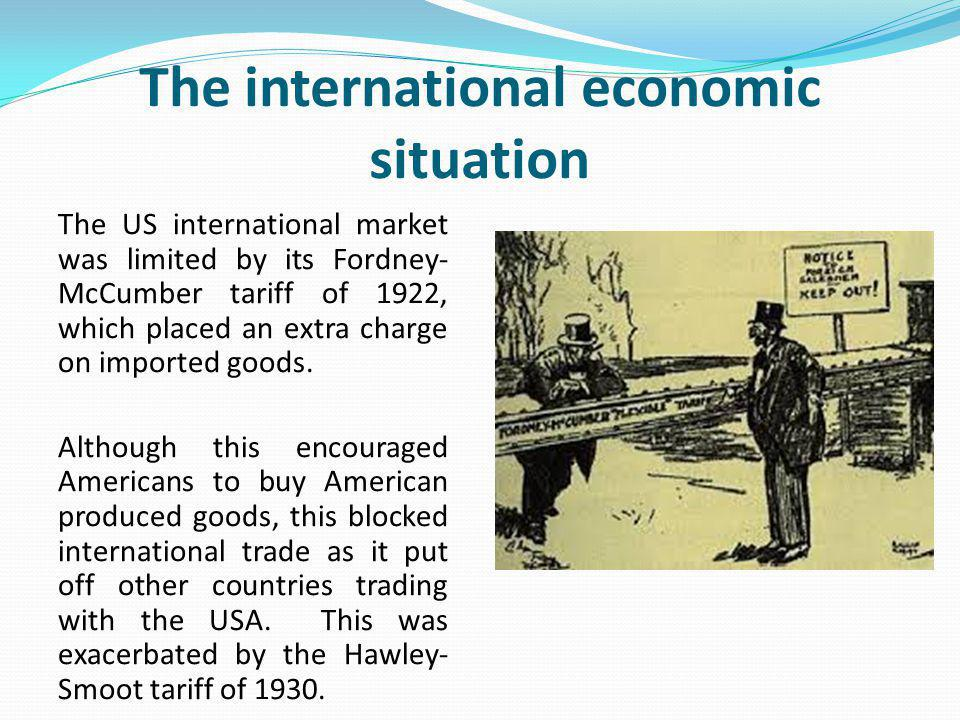 The international economic situation The US international market was limited by its Fordney- McCumber tariff of 1922, which placed an extra charge on