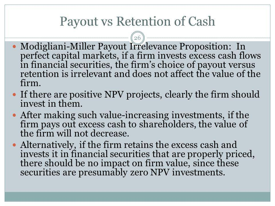 26 Modigliani-Miller Payout Irrelevance Proposition: In perfect capital markets, if a firm invests excess cash flows in financial securities, the firm