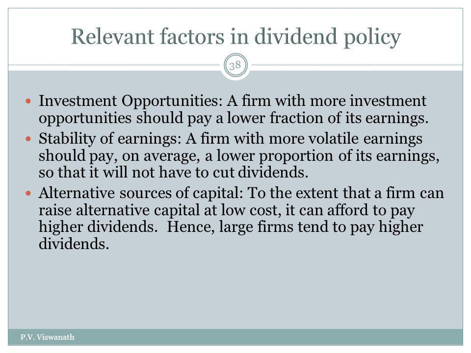 P.V. Viswanath 38 Investment Opportunities: A firm with more investment opportunities should pay a lower fraction of its earnings. Stability of earnin