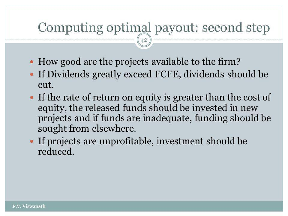 P.V. Viswanath 42 How good are the projects available to the firm? If Dividends greatly exceed FCFE, dividends should be cut. If the rate of return on