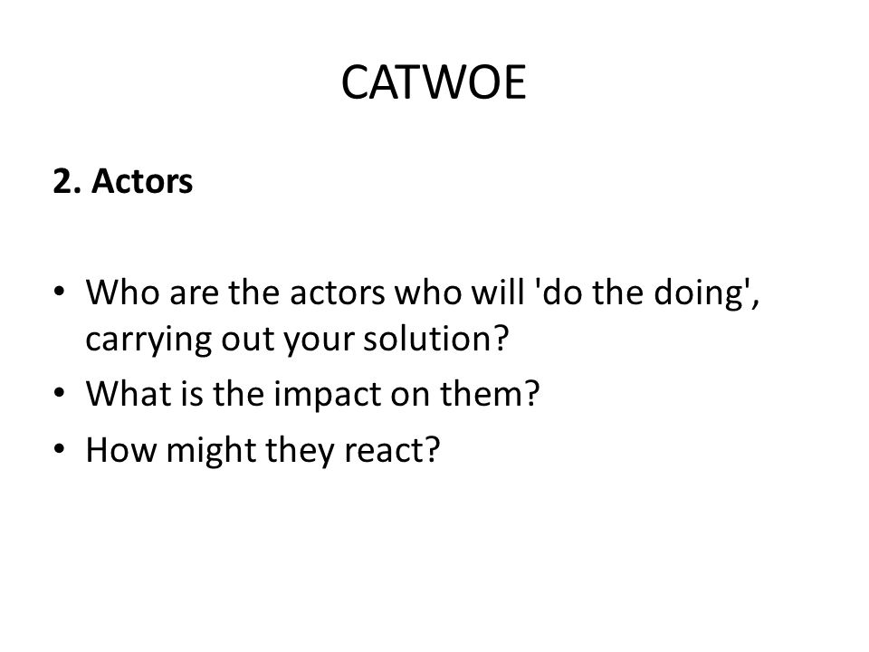 CATWOE 2. Actors Who are the actors who will do the doing , carrying out your solution.